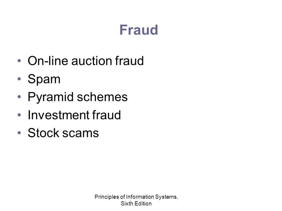 Principles of Information Systems, Sixth Edition Fraud On-line auction fraud Spam Pyramid schemes Investment fraud Stock scams