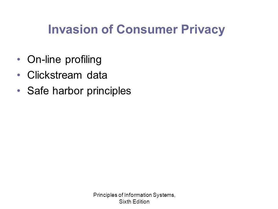 Principles of Information Systems, Sixth Edition Invasion of Consumer Privacy On-line profiling Clickstream data Safe harbor principles
