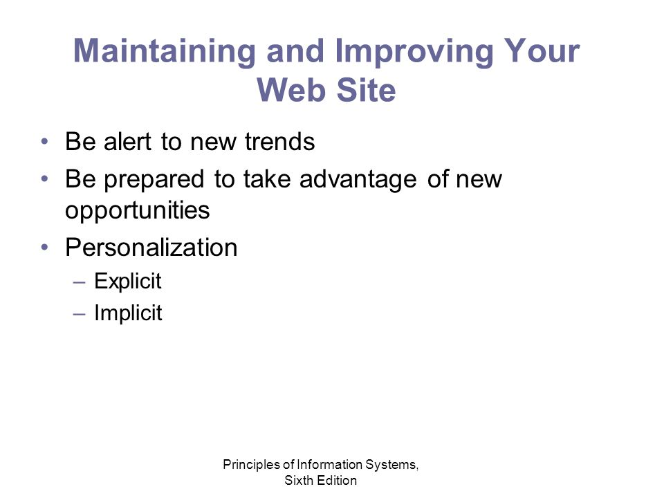 Principles of Information Systems, Sixth Edition Maintaining and Improving Your Web Site Be alert to new trends Be prepared to take advantage of new opportunities Personalization –Explicit –Implicit