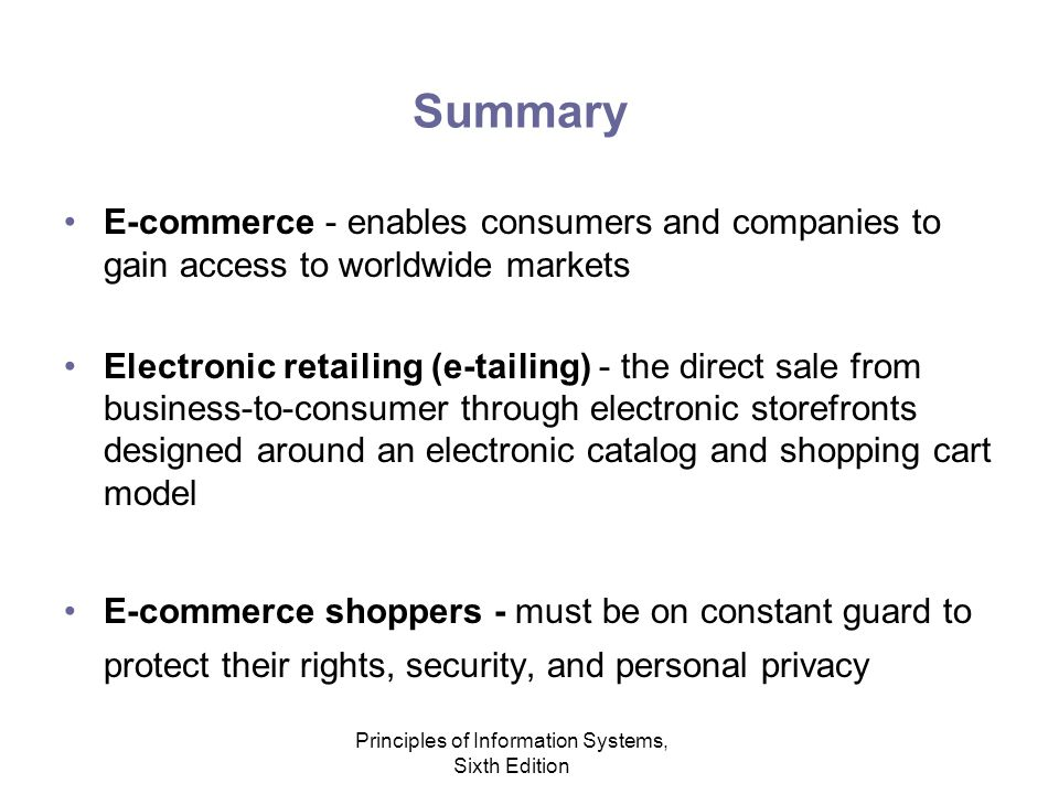 Principles of Information Systems, Sixth Edition Summary E-commerce - enables consumers and companies to gain access to worldwide markets Electronic retailing (e-tailing) - the direct sale from business-to-consumer through electronic storefronts designed around an electronic catalog and shopping cart model E-commerce shoppers - must be on constant guard to protect their rights, security, and personal privacy