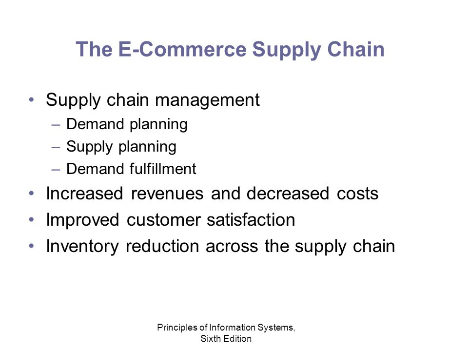 Principles of Information Systems, Sixth Edition The E-Commerce Supply Chain Supply chain management –Demand planning –Supply planning –Demand fulfillment Increased revenues and decreased costs Improved customer satisfaction Inventory reduction across the supply chain
