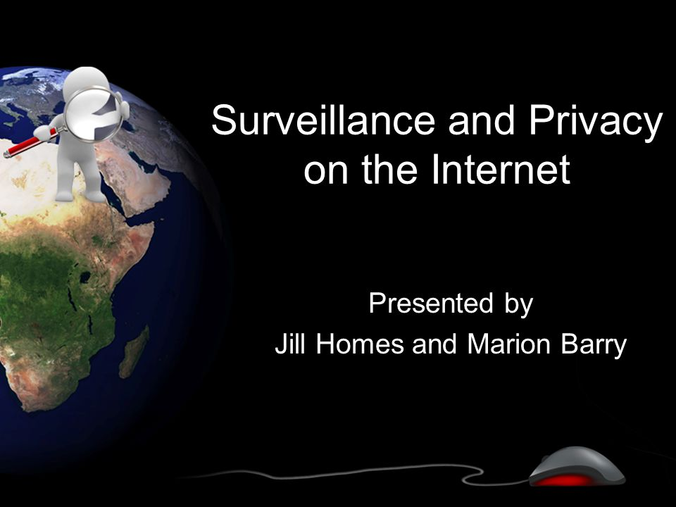 Surveillance and Privacy on the Internet Presented by Jill Homes and Marion Barry