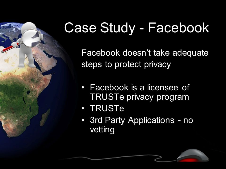 Case Study - Facebook Facebook doesn't take adequate steps to protect privacy Facebook is a licensee of TRUSTe privacy program TRUSTe 3rd Party Applications - no vetting