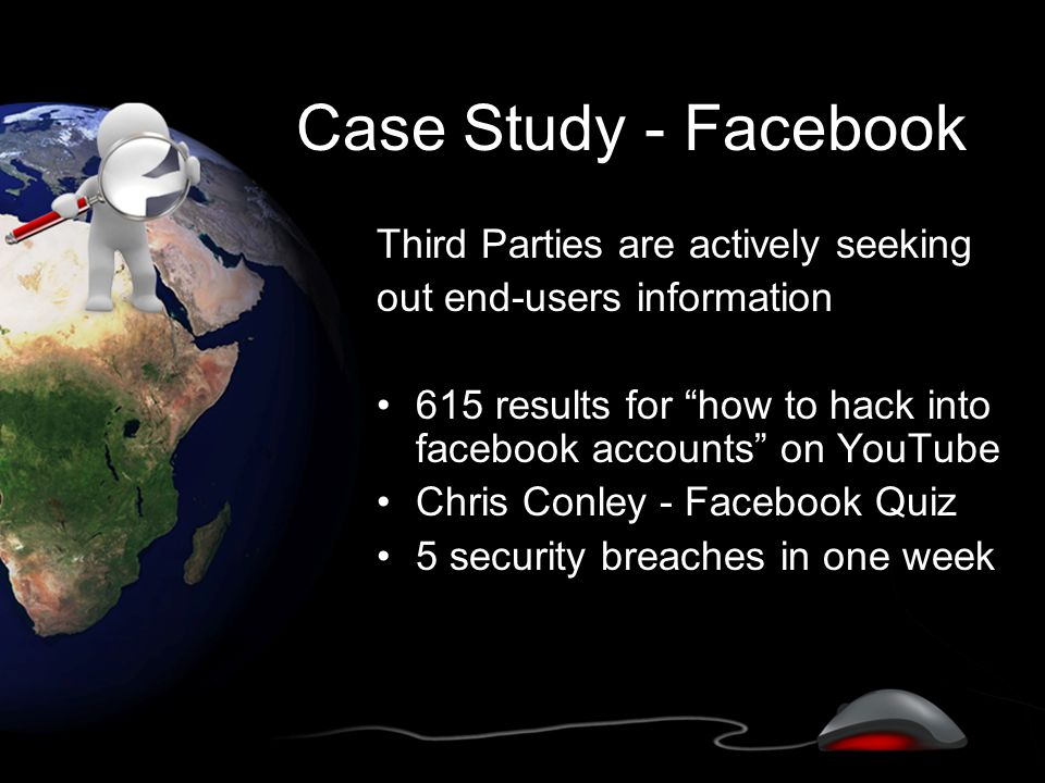 Case Study - Facebook Third Parties are actively seeking out end-users information 615 results for how to hack into facebook accounts on YouTube Chris Conley - Facebook Quiz 5 security breaches in one week
