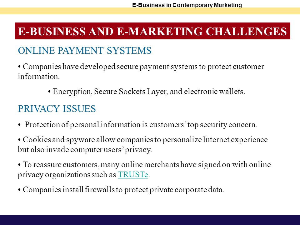 E-BUSINESS AND E-MARKETING CHALLENGES ONLINE PAYMENT SYSTEMS Companies have developed secure payment systems to protect customer information.