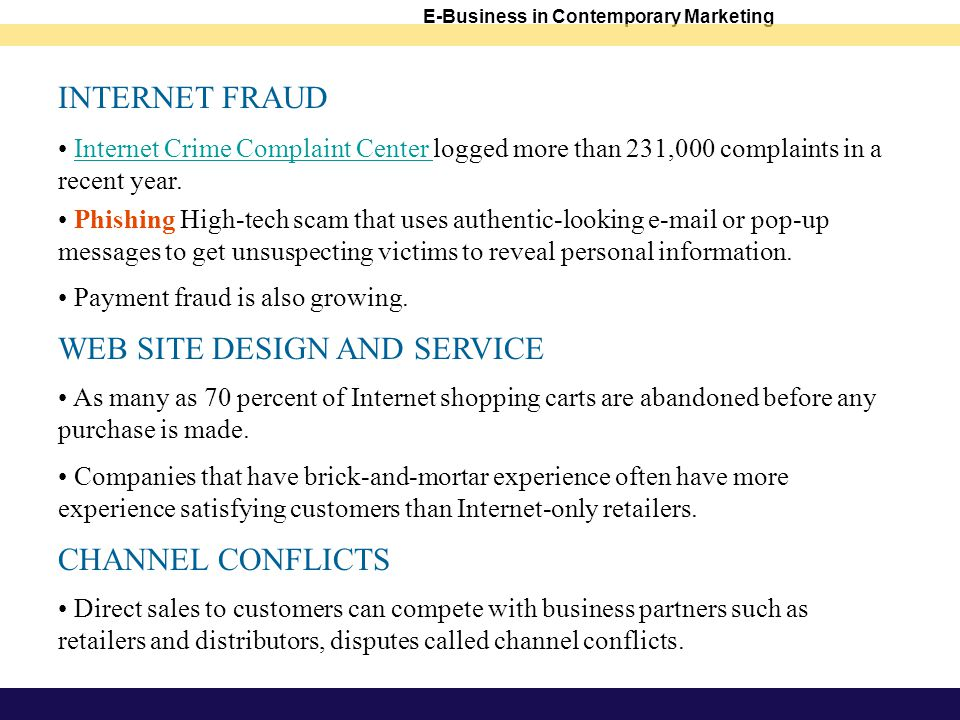 E-Business in Contemporary Marketing INTERNET FRAUD Internet Crime Complaint Center logged more than 231,000 complaints in a recent year.Internet Crime Complaint Center Phishing High-tech scam that uses authentic-looking  or pop-up messages to get unsuspecting victims to reveal personal information.