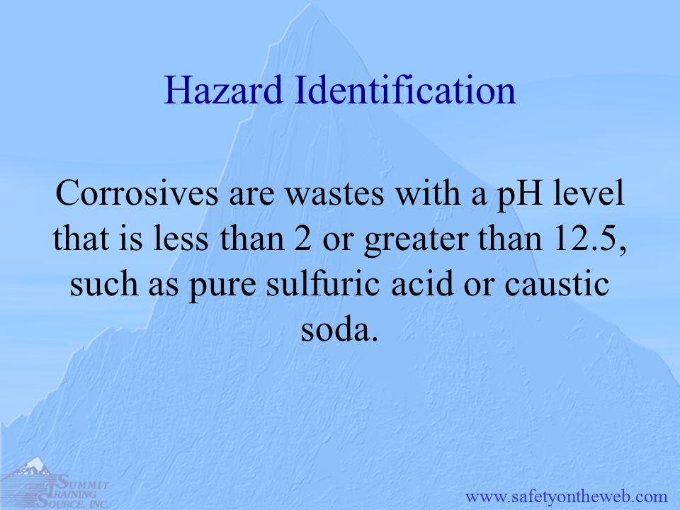 Hazard Identification Corrosives are wastes with a pH level that is less than 2 or greater than 12.5, such as pure sulfuric acid or caustic soda.