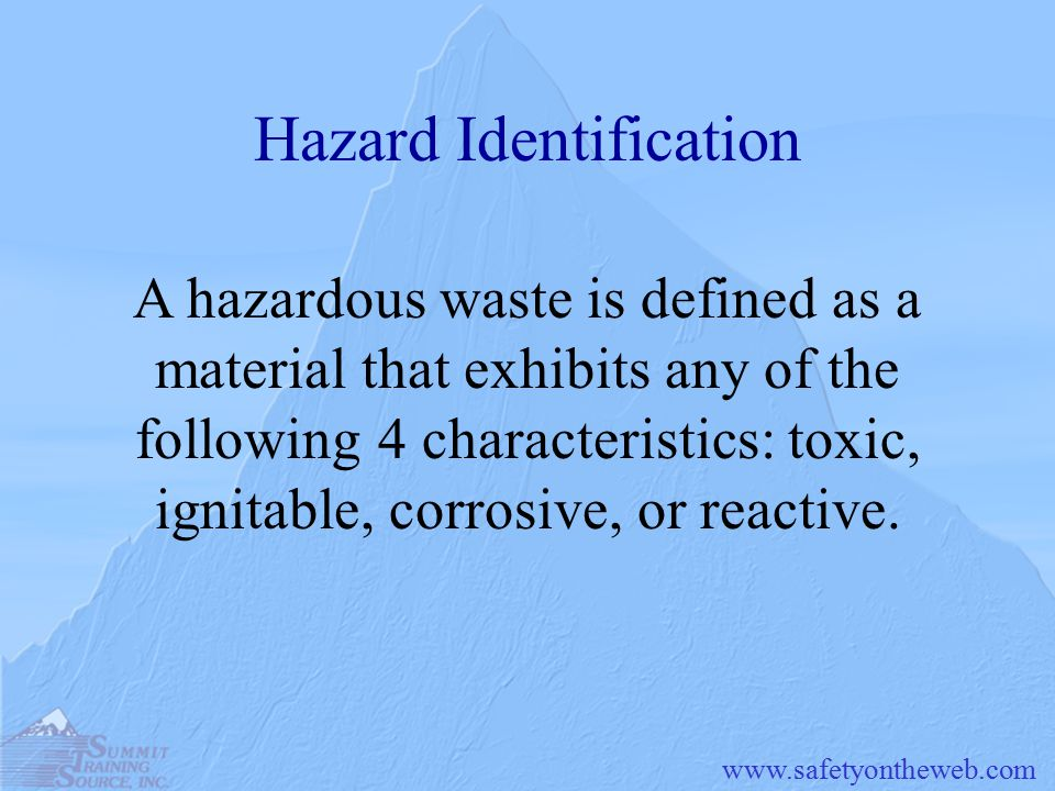 Hazard Identification A hazardous waste is defined as a material that exhibits any of the following 4 characteristics: toxic, ignitable, corrosive, or reactive.