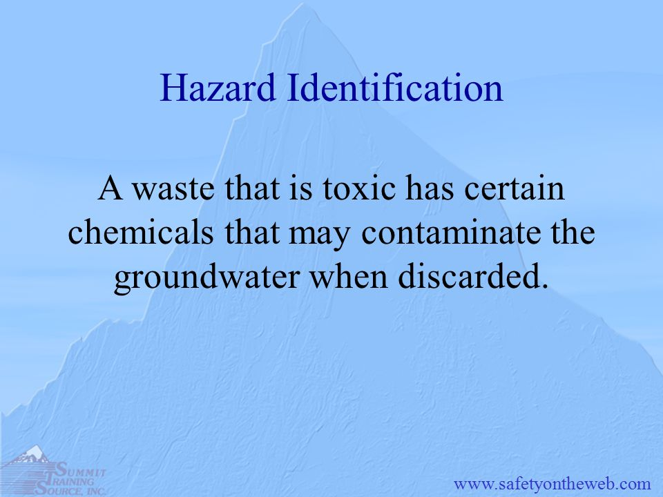 Hazard Identification A waste that is toxic has certain chemicals that may contaminate the groundwater when discarded.