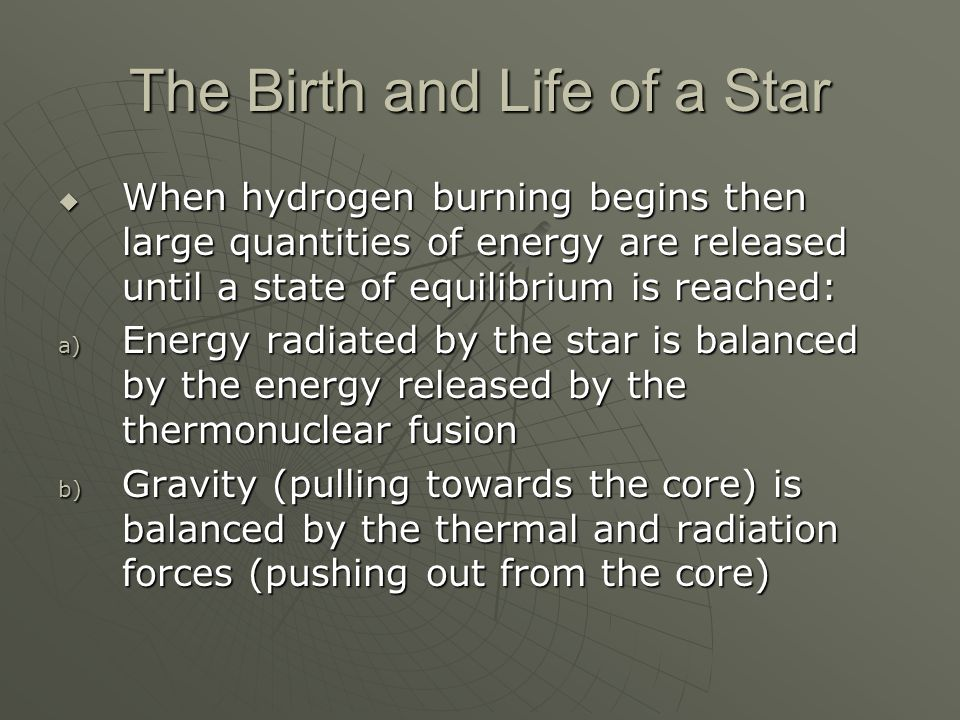 The Birth and Life of a Star  When hydrogen burning begins then large quantities of energy are released until a state of equilibrium is reached: a) Energy radiated by the star is balanced by the energy released by the thermonuclear fusion b) Gravity (pulling towards the core) is balanced by the thermal and radiation forces (pushing out from the core)