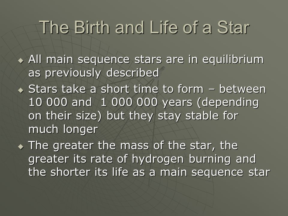 The Birth and Life of a Star  All main sequence stars are in equilibrium as previously described  Stars take a short time to form – between and years (depending on their size) but they stay stable for much longer  The greater the mass of the star, the greater its rate of hydrogen burning and the shorter its life as a main sequence star