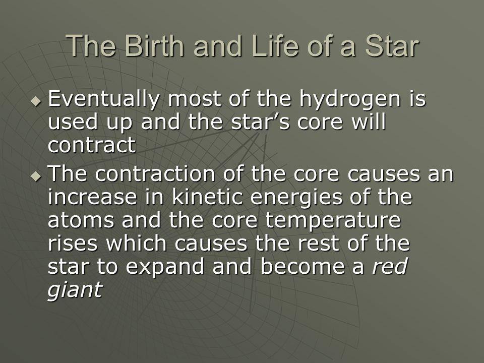 The Birth and Life of a Star  Eventually most of the hydrogen is used up and the star's core will contract  The contraction of the core causes an increase in kinetic energies of the atoms and the core temperature rises which causes the rest of the star to expand and become a red giant