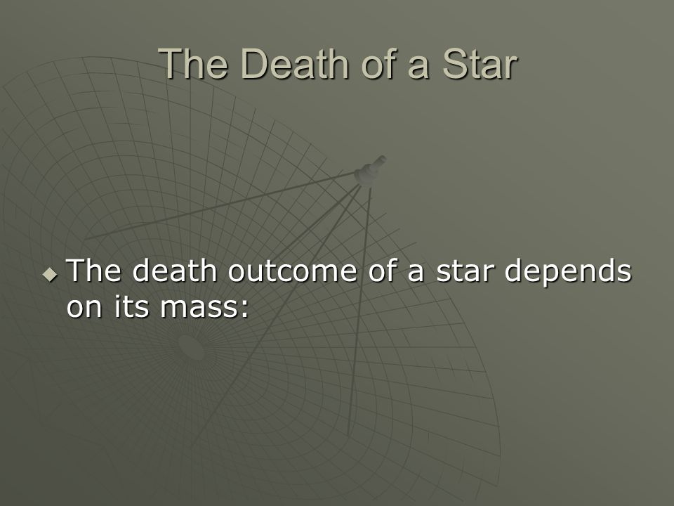 The Death of a Star  The death outcome of a star depends on its mass: