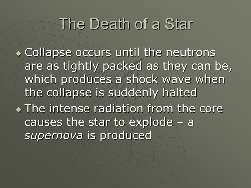 The Death of a Star  Collapse occurs until the neutrons are as tightly packed as they can be, which produces a shock wave when the collapse is suddenly halted  The intense radiation from the core causes the star to explode – a supernova is produced