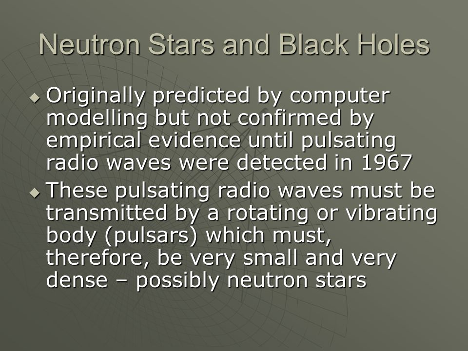 Neutron Stars and Black Holes  Originally predicted by computer modelling but not confirmed by empirical evidence until pulsating radio waves were detected in 1967  These pulsating radio waves must be transmitted by a rotating or vibrating body (pulsars) which must, therefore, be very small and very dense – possibly neutron stars