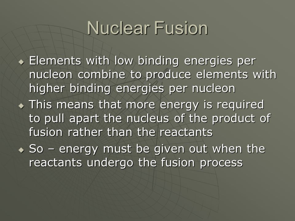 Nuclear Fusion  Elements with low binding energies per nucleon combine to produce elements with higher binding energies per nucleon  This means that more energy is required to pull apart the nucleus of the product of fusion rather than the reactants  So – energy must be given out when the reactants undergo the fusion process