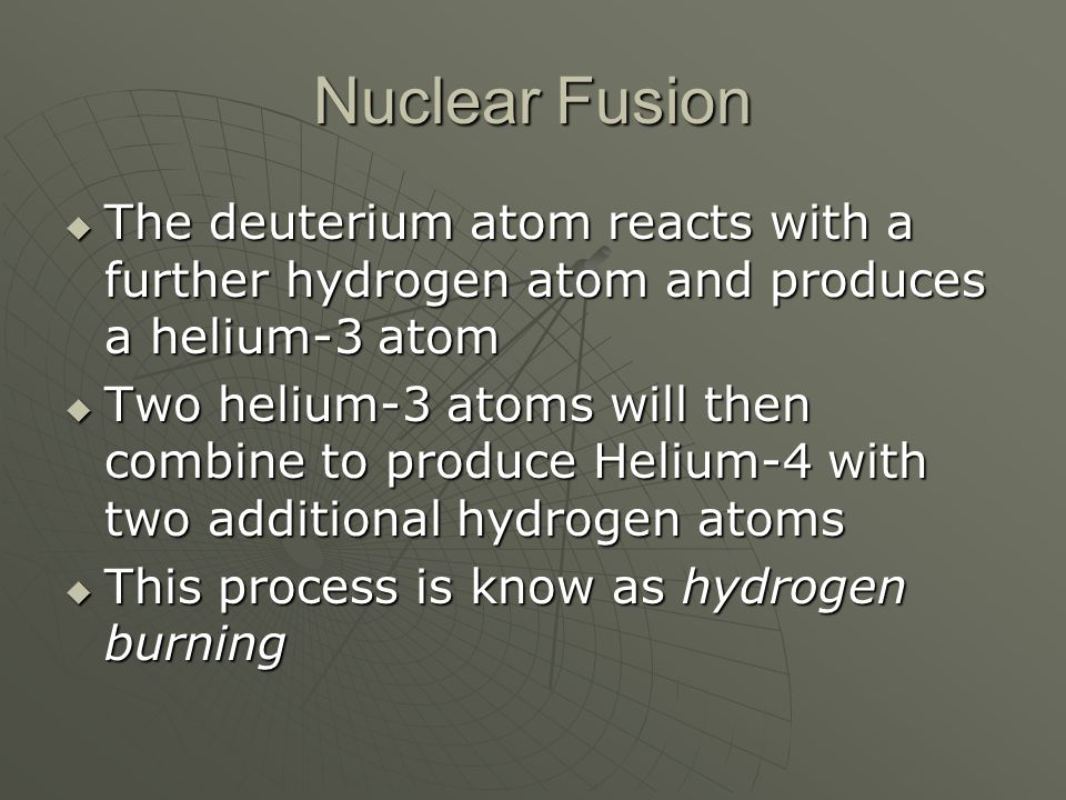 Nuclear Fusion  The deuterium atom reacts with a further hydrogen atom and produces a helium-3 atom  Two helium-3 atoms will then combine to produce Helium-4 with two additional hydrogen atoms  This process is know as hydrogen burning