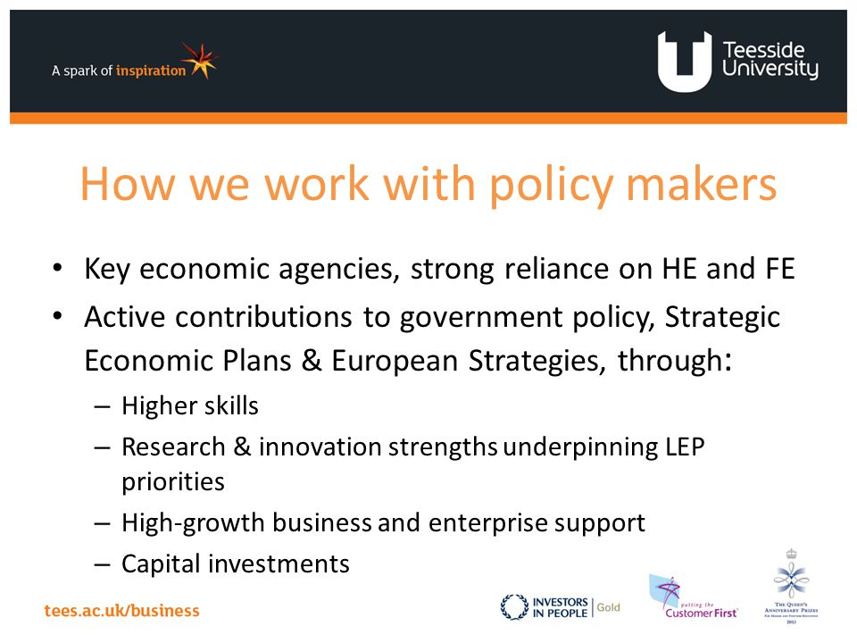 How we work with policy makers Key economic agencies, strong reliance on HE and FE Active contributions to government policy, Strategic Economic Plans & European Strategies, through : – Higher skills – Research & innovation strengths underpinning LEP priorities – High-growth business and enterprise support – Capital investments