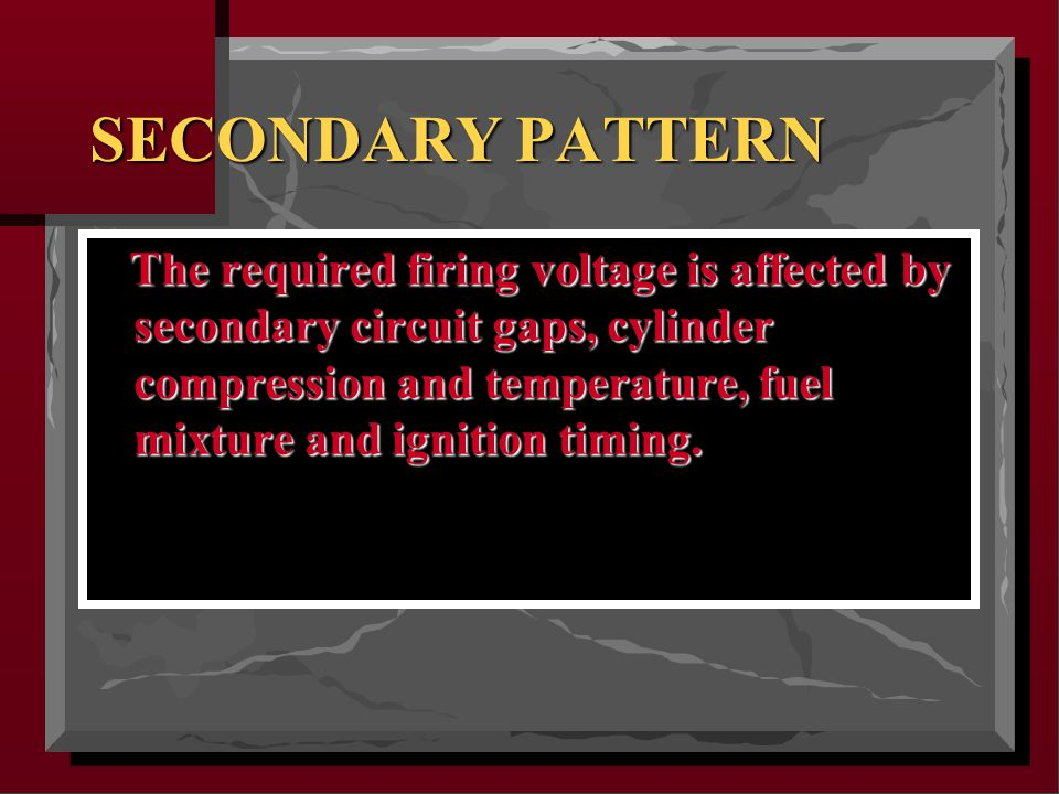 SECONDARY PATTERN The required firing voltage is affected by secondary circuit gaps, cylinder compression and temperature, fuel mixture and ignition timing.