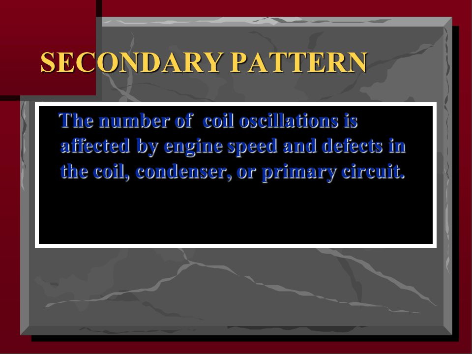 SECONDARY PATTERN The number of coil oscillations is affected by engine speed and defects in the coil, condenser, or primary circuit.
