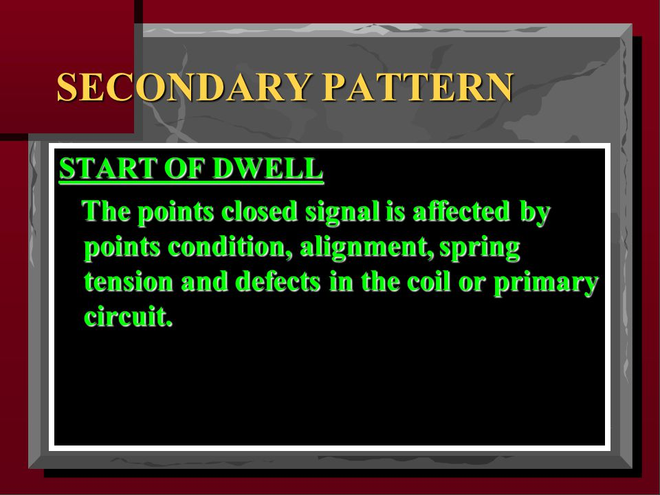 SECONDARY PATTERN START OF DWELL The points closed signal is affected by points condition, alignment, spring tension and defects in the coil or primary circuit.