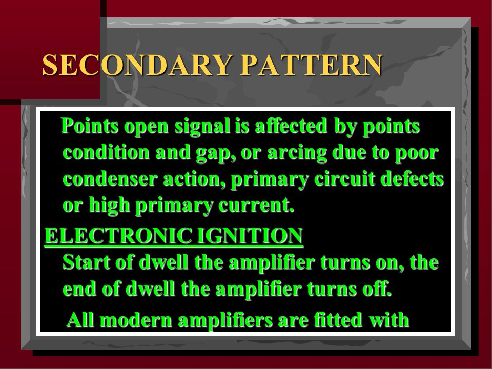 SECONDARY PATTERN Points open signal is affected by points condition and gap, or arcing due to poor condenser action, primary circuit defects or high primary current.