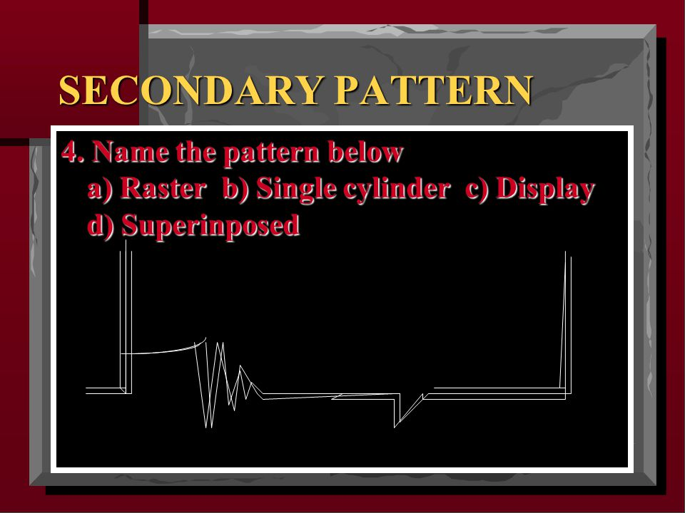 SECONDARY PATTERN 4. Name the pattern below a) Raster b) Single cylinder c) Display d) Superinposed