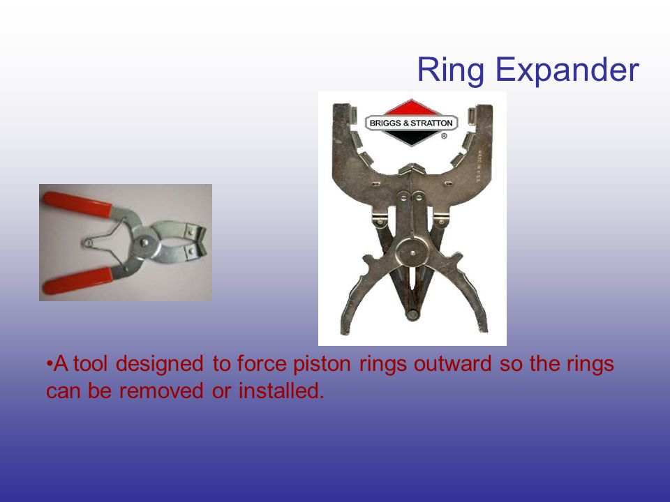 Ring Expander A tool designed to force piston rings outward so the rings can be removed or installed.