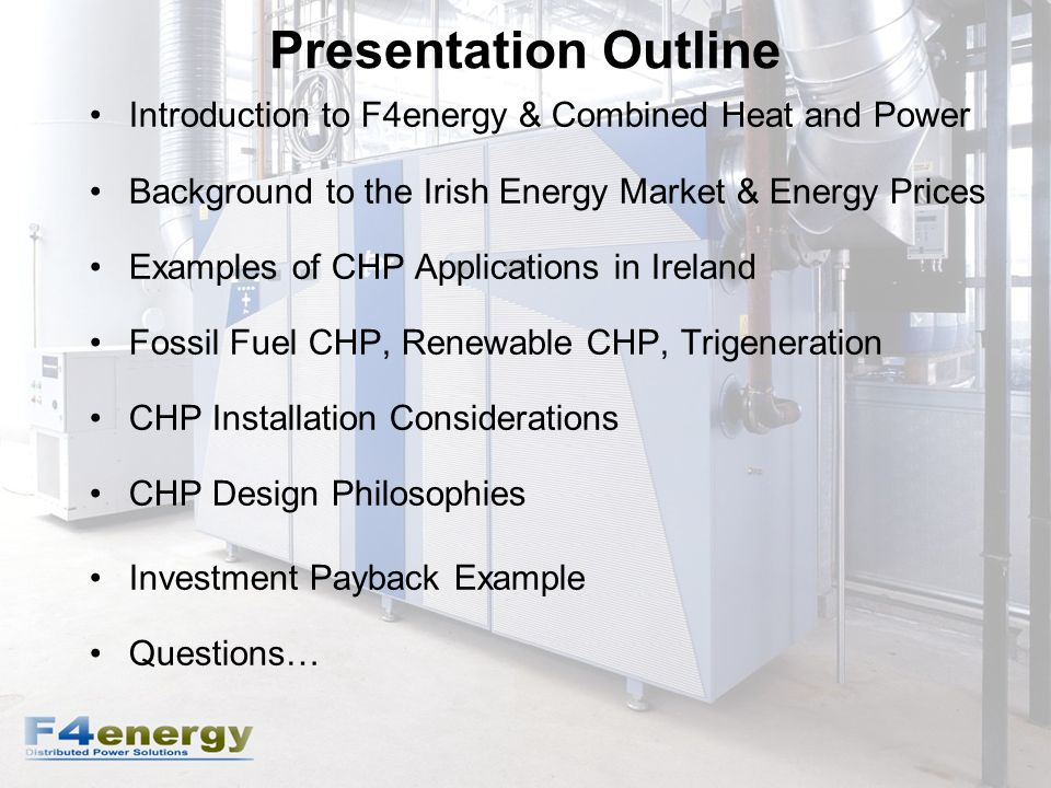 Presentation Outline Introduction to F4energy & Combined Heat and Power Background to the Irish Energy Market & Energy Prices Examples of CHP Applications in Ireland Fossil Fuel CHP, Renewable CHP, Trigeneration CHP Installation Considerations CHP Design Philosophies Investment Payback Example Questions…