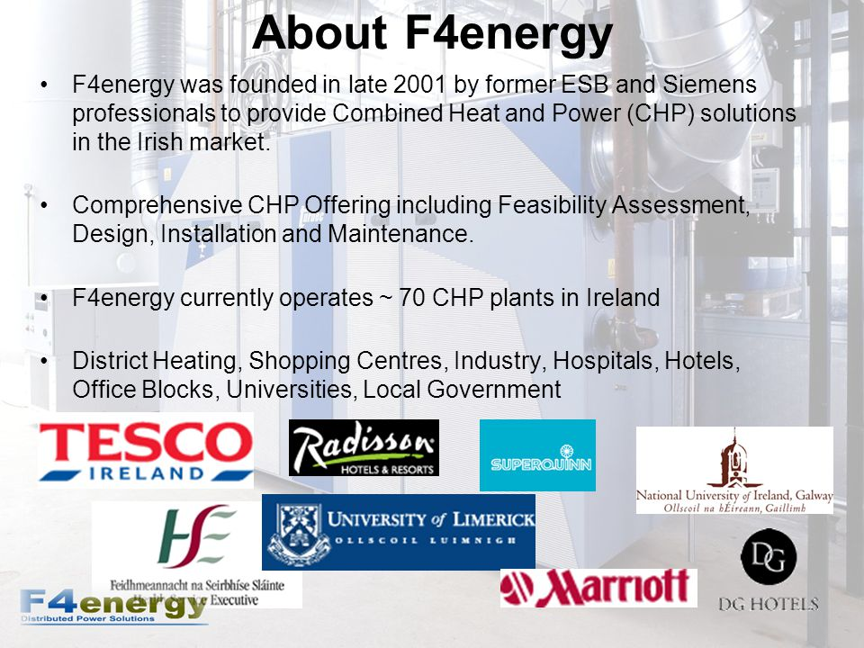 About F4energy F4energy was founded in late 2001 by former ESB and Siemens professionals to provide Combined Heat and Power (CHP) solutions in the Irish market.