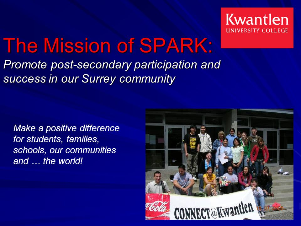 The Mission of SPARK: Promote post-secondary participation and success in our Surrey community Make a positive difference for students, families, schools, our communities and … the world!