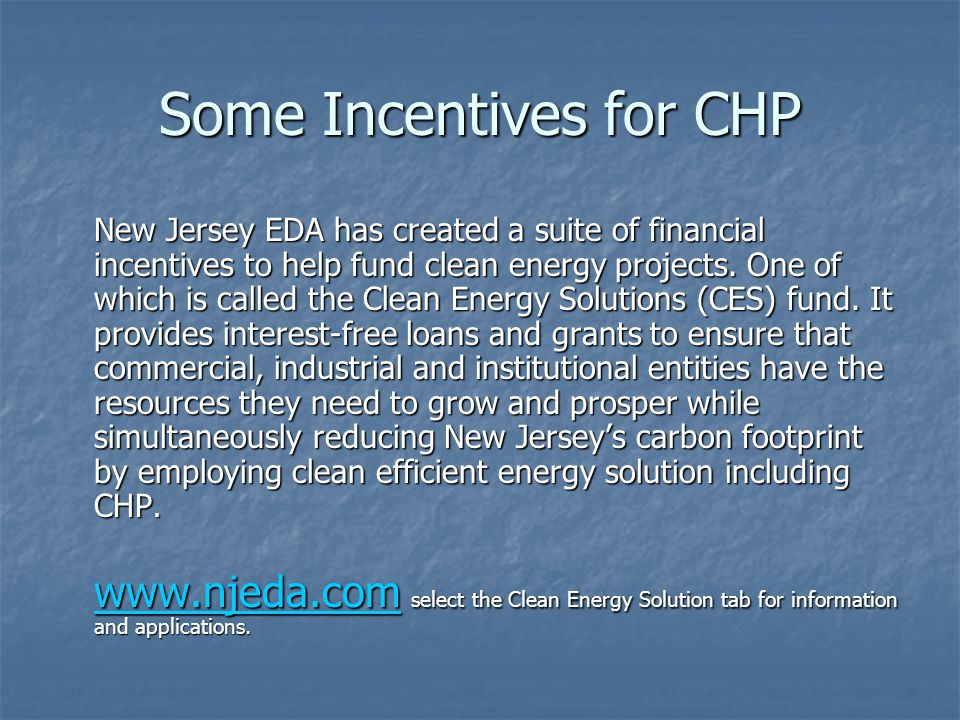 Some Incentives for CHP New Jersey EDA has created a suite of financial incentives to help fund clean energy projects.