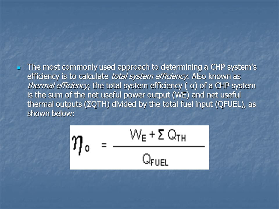 The most commonly used approach to determining a CHP system s efficiency is to calculate total system efficiency.