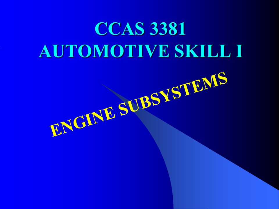 CCAS 3381 AUTOMOTIVE SKILL I ENGINE SUBSYSTEMS