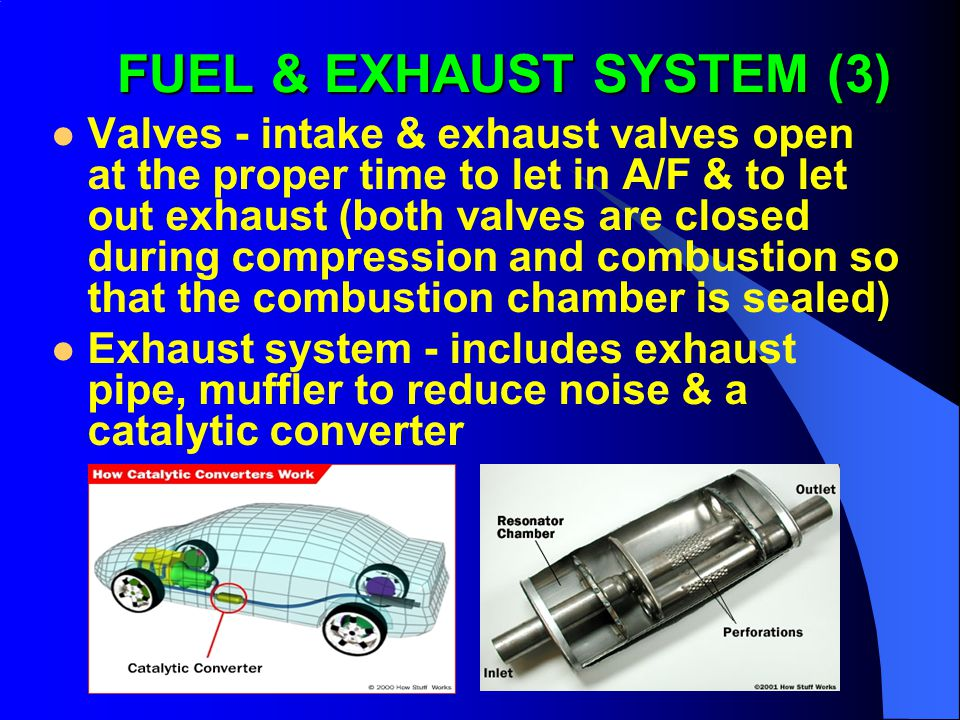 Valves - intake & exhaust valves open at the proper time to let in A/F & to let out exhaust (both valves are closed during compression and combustion so that the combustion chamber is sealed) Exhaust system - includes exhaust pipe, muffler to reduce noise & a catalytic converter