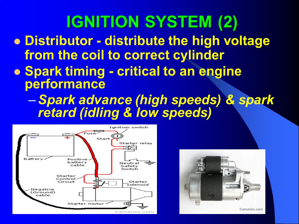 IGNITION SYSTEM (2) Distributor - distribute the high voltage from the coil to correct cylinder Spark timing - critical to an engine performance –Spark advance (high speeds) & spark retard (idling & low speeds)