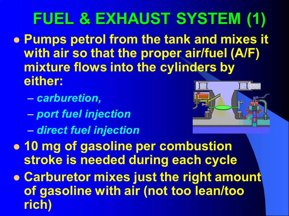 FUEL & EXHAUST SYSTEM (1) Pumps petrol from the tank and mixes it with air so that the proper air/fuel (A/F) mixture flows into the cylinders by either: –carburetion, –port fuel injection –direct fuel injection 10 mg of gasoline per combustion stroke is needed during each cycle Carburetor mixes just the right amount of gasoline with air (not too lean/too rich)
