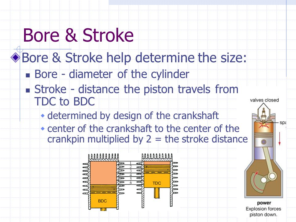 Bore & Stroke Bore & Stroke help determine the size: Bore - diameter of the cylinder Stroke - distance the piston travels from TDC to BDC  determined by design of the crankshaft  center of the crankshaft to the center of the crankpin multiplied by 2 = the stroke distance