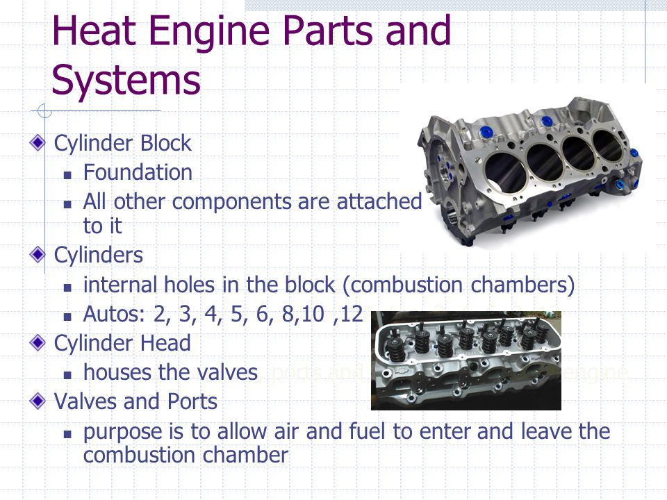 Heat Engine Parts and Systems Cylinder Block Foundation All other components are attached to it Cylinders internal holes in the block (combustion chambers) Autos: 2, 3, 4, 5, 6, 8,10,12Autos: 3, 4, 6, 8, 12 Cylinder Head houses the valves, ports and spark plugs for the engine Valves and Ports purpose is to allow air and fuel to enter and leave the combustion chamber