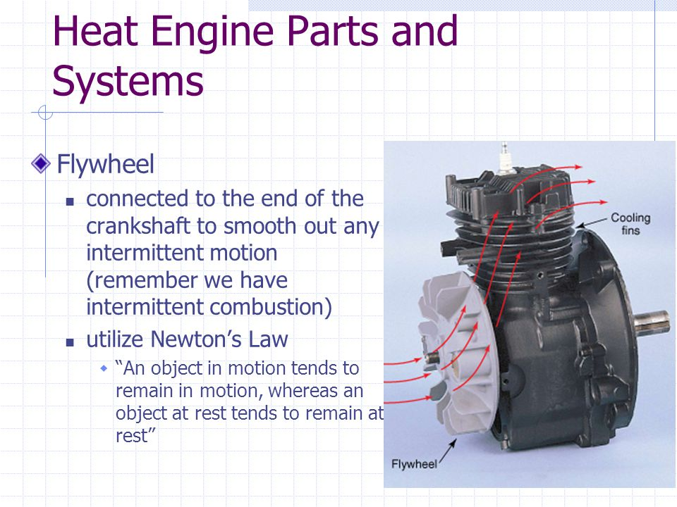 Heat Engine Parts and Systems Flywheel connected to the end of the crankshaft to smooth out any intermittent motion (remember we have intermittent combustion) utilize Newton's Law  An object in motion tends to remain in motion, whereas an object at rest tends to remain at rest