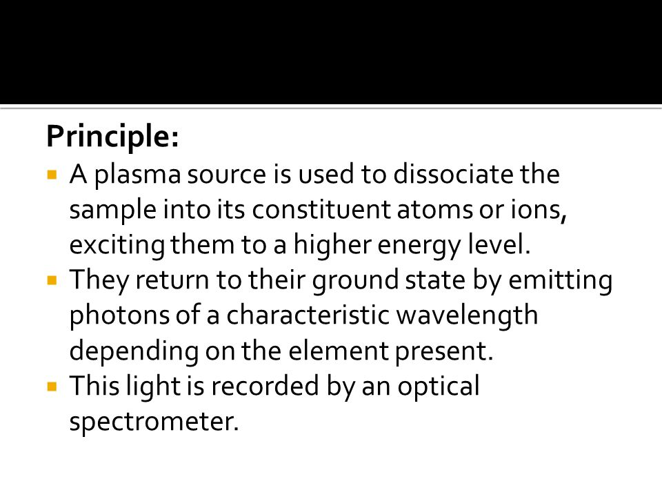 Principle:  A plasma source is used to dissociate the sample into its constituent atoms or ions, exciting them to a higher energy level.