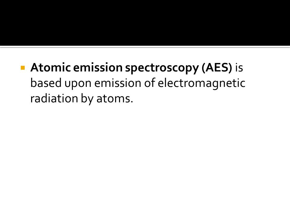  Atomic emission spectroscopy (AES) is based upon emission of electromagnetic radiation by atoms.