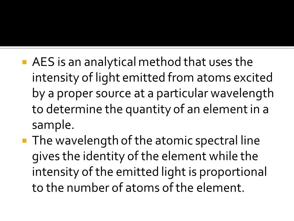  AES is an analytical method that uses the intensity of light emitted from atoms excited by a proper source at a particular wavelength to determine the quantity of an element in a sample.