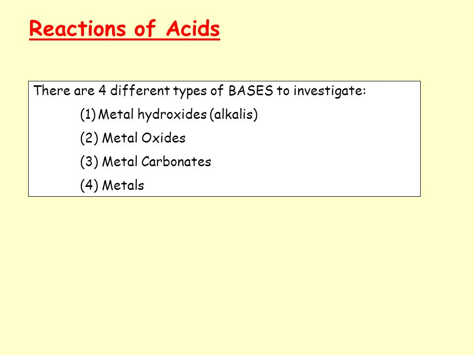 Reactions of Acids There are 4 different types of BASES to investigate: (1)Metal hydroxides (alkalis) (2) Metal Oxides (3) Metal Carbonates (4) Metals