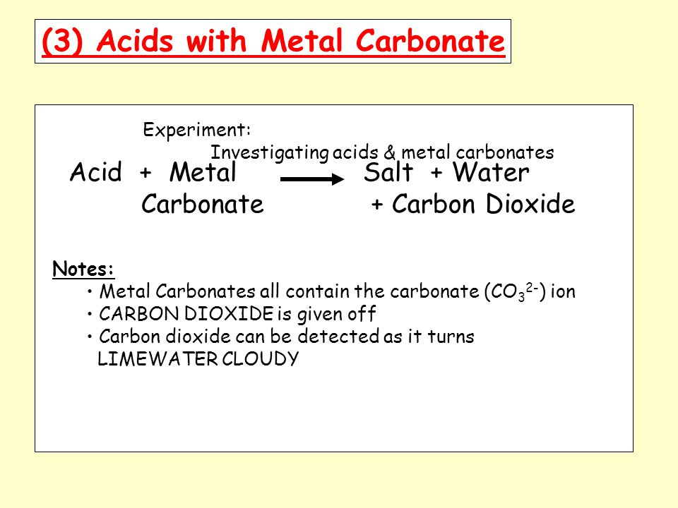 (3) Acids with Metal Carbonate Experiment: Investigating acids & metal carbonates Acid + Metal Salt + Water Carbonate + Carbon Dioxide Notes: Metal Carbonates all contain the carbonate (CO 3 2- ) ion CARBON DIOXIDE is given off Carbon dioxide can be detected as it turns LIMEWATER CLOUDY