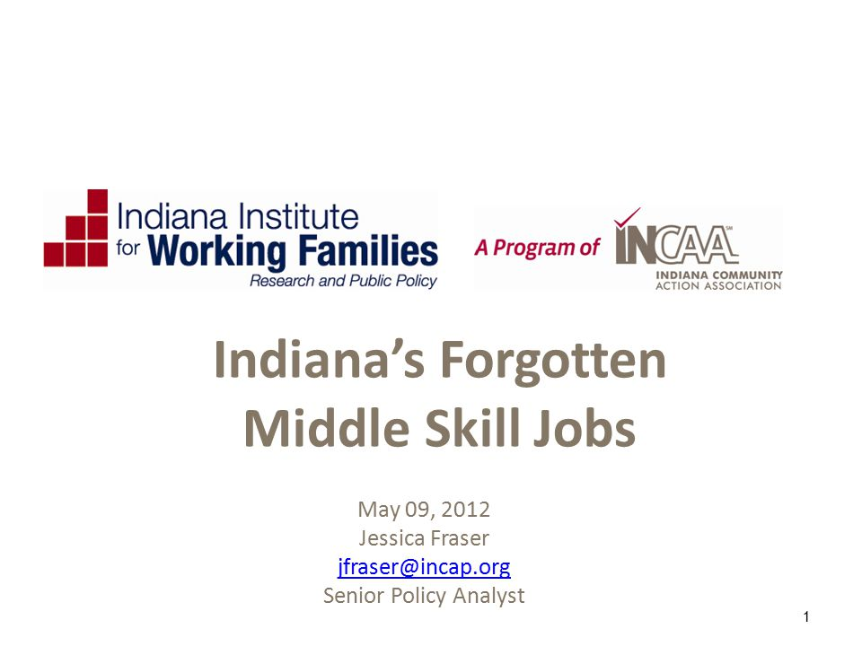 May 09, 2012 Jessica Fraser Senior Policy Analyst 1 Indiana's Forgotten Middle Skill Jobs