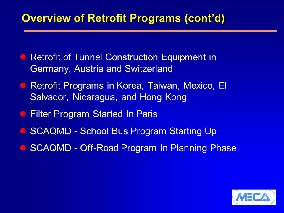 Overview of Retrofit Programs (cont'd) Retrofit of Tunnel Construction Equipment in Germany, Austria and Switzerland Retrofit Programs in Korea, Taiwan, Mexico, El Salvador, Nicaragua, and Hong Kong Filter Program Started In Paris SCAQMD - School Bus Program Starting Up SCAQMD - Off-Road Program In Planning Phase