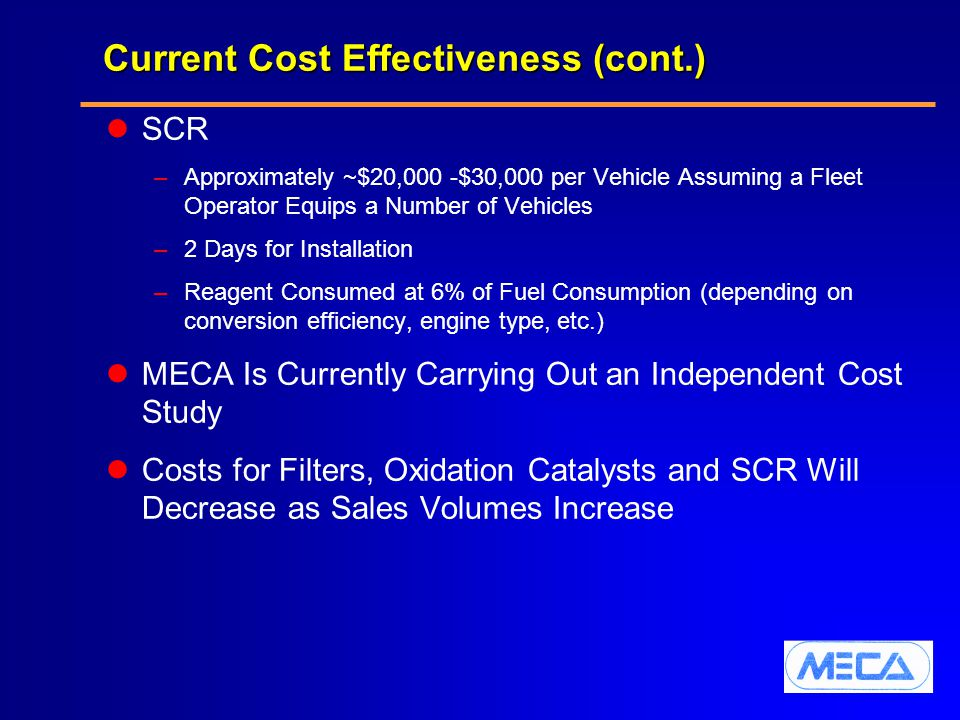 Current Cost Effectiveness (cont.) SCR –Approximately ~$20,000 -$30,000 per Vehicle Assuming a Fleet Operator Equips a Number of Vehicles –2 Days for Installation –Reagent Consumed at 6% of Fuel Consumption (depending on conversion efficiency, engine type, etc.) MECA Is Currently Carrying Out an Independent Cost Study Costs for Filters, Oxidation Catalysts and SCR Will Decrease as Sales Volumes Increase