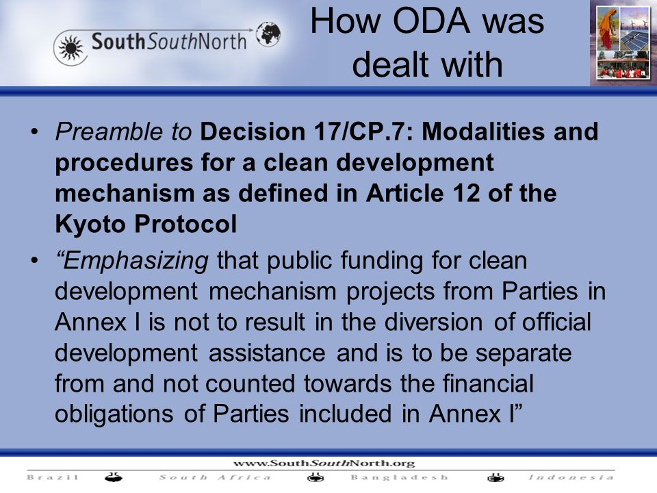 How ODA was dealt with Preamble to Decision 17/CP.7: Modalities and procedures for a clean development mechanism as defined in Article 12 of the Kyoto Protocol Emphasizing that public funding for clean development mechanism projects from Parties in Annex I is not to result in the diversion of official development assistance and is to be separate from and not counted towards the financial obligations of Parties included in Annex I