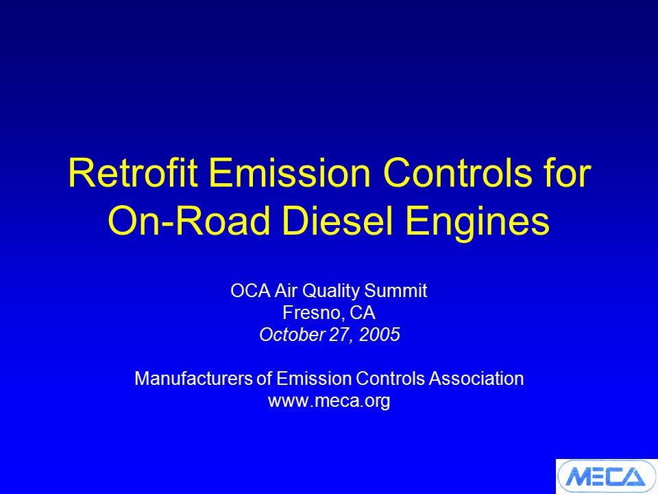 Retrofit Emission Controls for On-Road Diesel Engines OCA Air Quality Summit Fresno, CA October 27, 2005 Manufacturers of Emission Controls Association